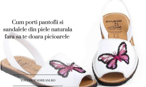 Cum porti pantofii si sandalele din piele naturala fara sa te doara picioarele